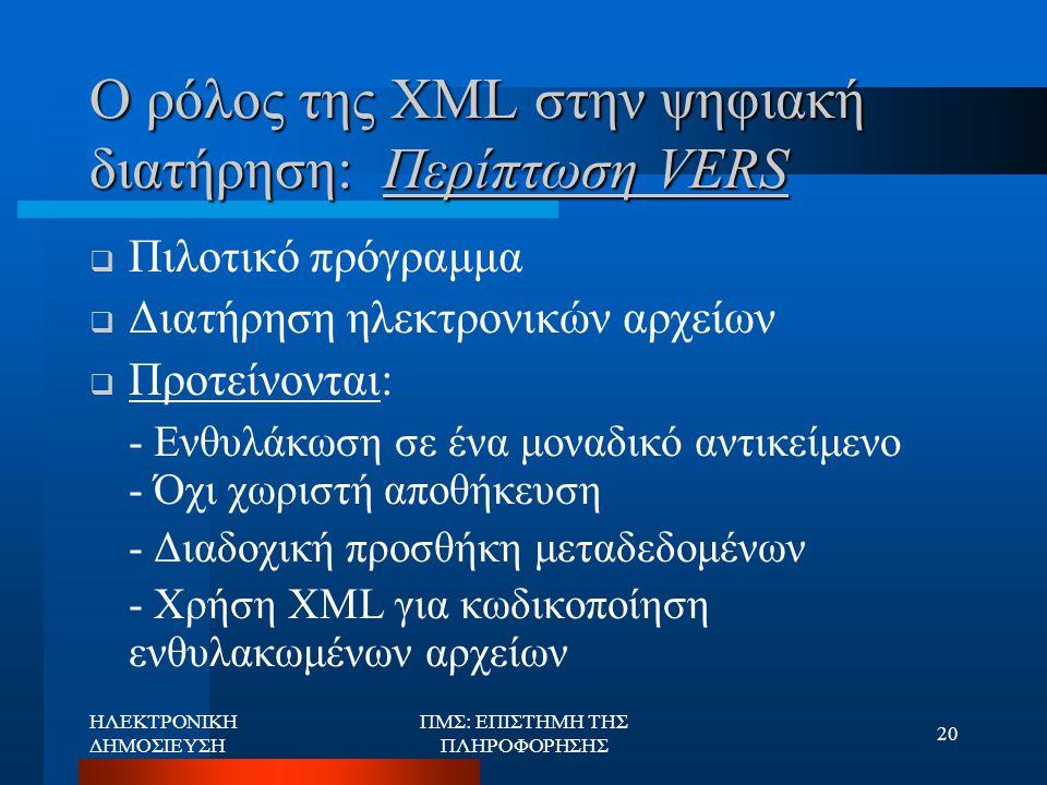 ΗΛΕΚΤΡΟΝΙΚΗ ΔΗΜΟΣΙΕΥΣΗ ΠΜΣ: ΕΠΙΣΤΗΜΗ ΤΗΣ ΠΛΗΡΟΦΟΡΗΣΗΣ 20 Ο ρόλος της XML στην ψηφιακή διατήρηση: Περίπτωση VERS  Πιλοτικό πρόγραμμα  Διατήρηση ηλεκτ