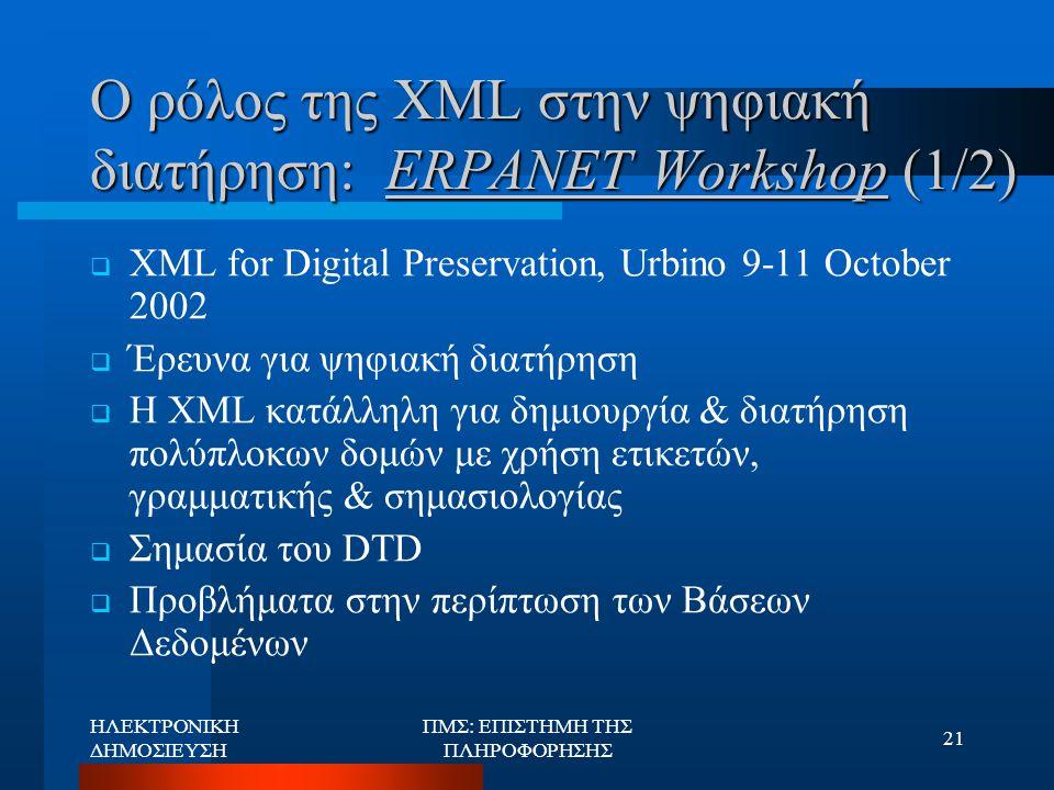 ΗΛΕΚΤΡΟΝΙΚΗ ΔΗΜΟΣΙΕΥΣΗ ΠΜΣ: ΕΠΙΣΤΗΜΗ ΤΗΣ ΠΛΗΡΟΦΟΡΗΣΗΣ 21 Ο ρόλος της XML στην ψηφιακή διατήρηση: ERPANET Workshop (1/2)  XML for Digital Preservation