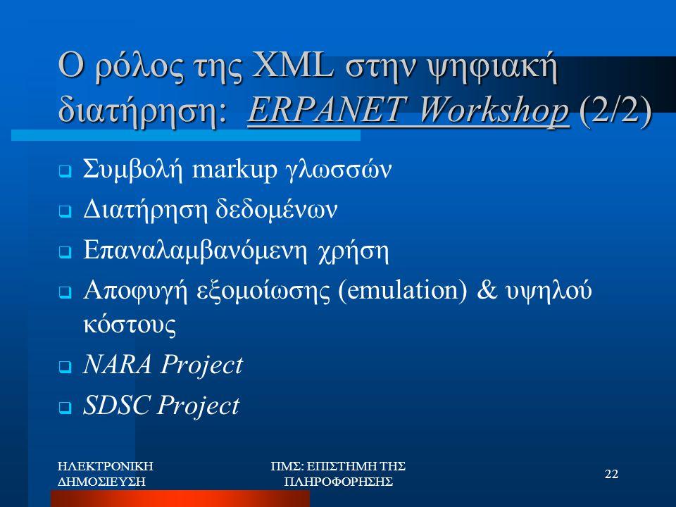 ΗΛΕΚΤΡΟΝΙΚΗ ΔΗΜΟΣΙΕΥΣΗ ΠΜΣ: ΕΠΙΣΤΗΜΗ ΤΗΣ ΠΛΗΡΟΦΟΡΗΣΗΣ 22 Ο ρόλος της XML στην ψηφιακή διατήρηση: ERPANET Workshop (2/2)  Συμβολή markup γλωσσών  Δια
