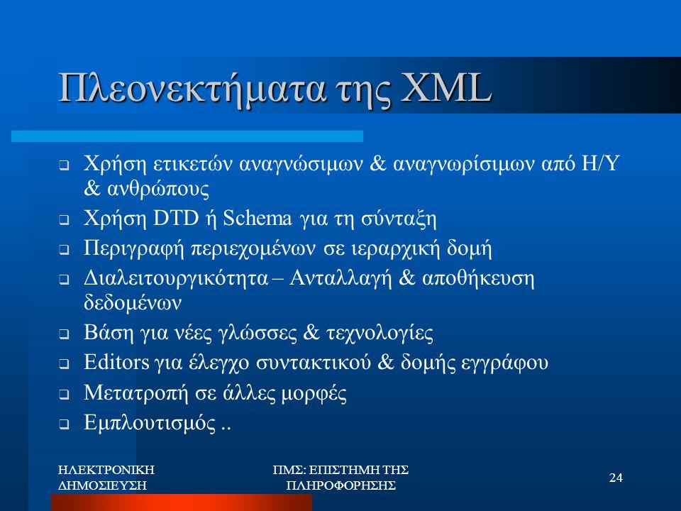 ΗΛΕΚΤΡΟΝΙΚΗ ΔΗΜΟΣΙΕΥΣΗ ΠΜΣ: ΕΠΙΣΤΗΜΗ ΤΗΣ ΠΛΗΡΟΦΟΡΗΣΗΣ 24 Πλεονεκτήματα της XML  Χρήση ετικετών αναγνώσιμων & αναγνωρίσιμων από Η/Υ & ανθρώπους  Χρήσ