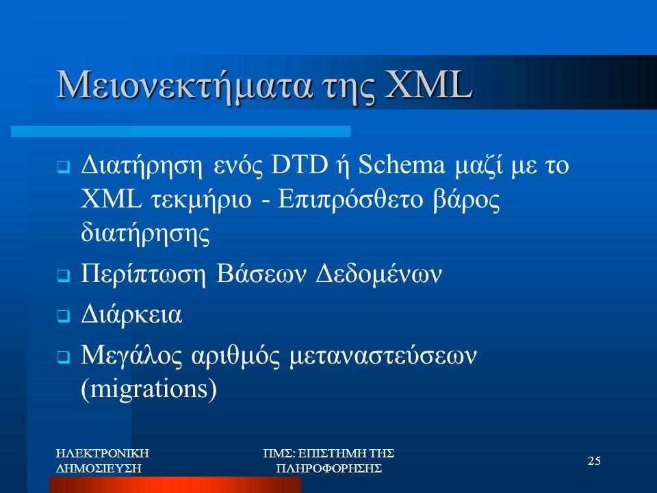 ΗΛΕΚΤΡΟΝΙΚΗ ΔΗΜΟΣΙΕΥΣΗ ΠΜΣ: ΕΠΙΣΤΗΜΗ ΤΗΣ ΠΛΗΡΟΦΟΡΗΣΗΣ 25 Μειονεκτήματα της XML  Διατήρηση ενός DTD ή Schema μαζί με το XML τεκμήριο - Επιπρόσθετο βάρ