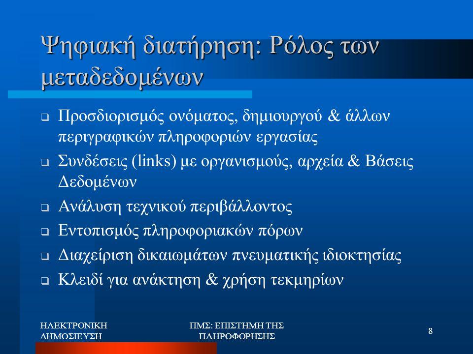 ΗΛΕΚΤΡΟΝΙΚΗ ΔΗΜΟΣΙΕΥΣΗ ΠΜΣ: ΕΠΙΣΤΗΜΗ ΤΗΣ ΠΛΗΡΟΦΟΡΗΣΗΣ 9 Νομικό πλαίσιο  Πνευματικά δικαιώματα  Πολιτική διατήρησης ψηφιακής πληροφορίας  Φορείς: κάτοχοι & δικαιούχοι πνευματικών δικαιωμάτων, υπεύθυνοι ψηφιακών αρχείων, χρήστες  Δυνατότητα αντιγραφής  Δυσκολία στη σύνταξη & εφαρμογή νομοθετικών ρυθμίσεων  Παράδειγμα των Η.Π.Α.