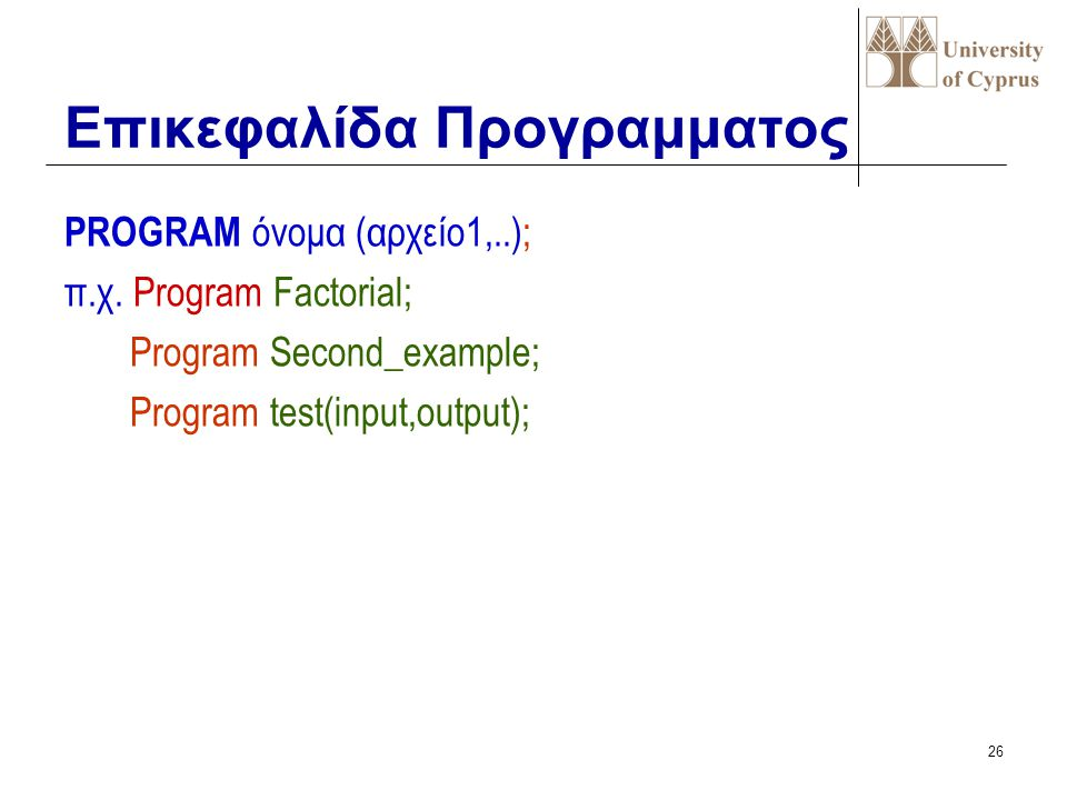 25 Δομή ενός προγράμματος PASCAL  Επικεφαλίδα του προγράμματος  Τμήμα Δηλώσεων  επιγραφές, σταθερές,  τύποι, μεταβλητές  υποπρογράμματα  Τμήμα π