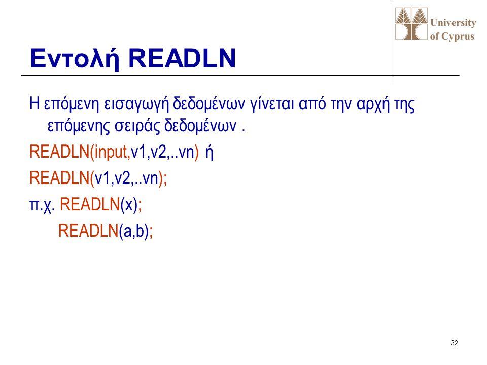 31 Εισαγωγή τιμών από τη μονάδα εισόδου και ανάθεση τους σε μεταβλητές READ(input,v1,v2,..vn) ή READ(v1,v2,..vn); π.χ. READ(x); READ(a,b); Εντολή READ