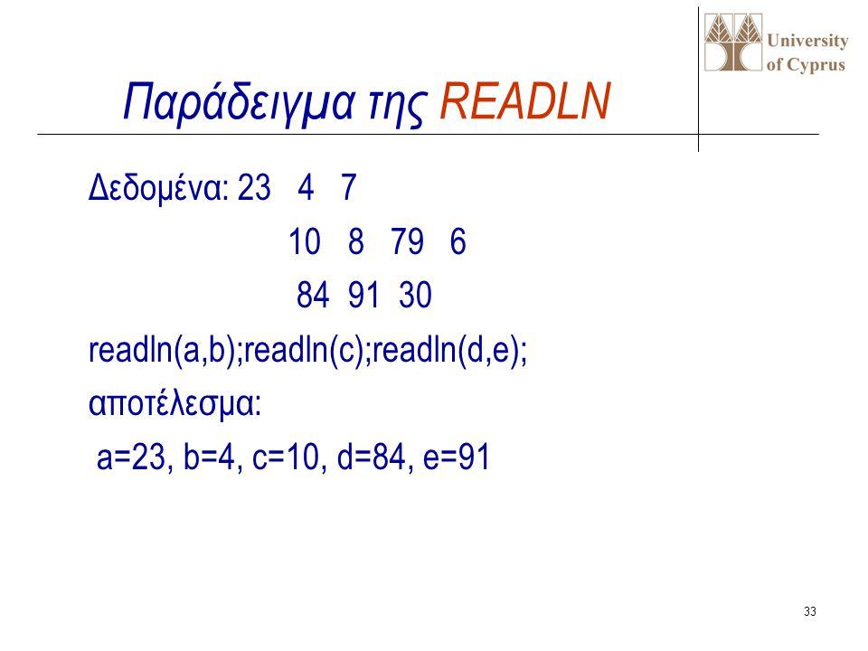 32 Η επόμενη εισαγωγή δεδομένων γίνεται από την αρχή της επόμενης σειράς δεδομένων. READLN(input,v1,v2,..vn) ή READLN(v1,v2,..vn); π.χ. READLN(x); REA