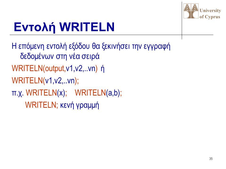 34 Μεταφέρει δεδομένα στη μονάδα εξόδου WRITE(output,v1,v2,..vn) ή WRITE(v1,v2,..vn); π.χ. WRITE(x); WRITE(a,b); WRITE('a=',a,'b=',b,'sum=',a+b); Εντο