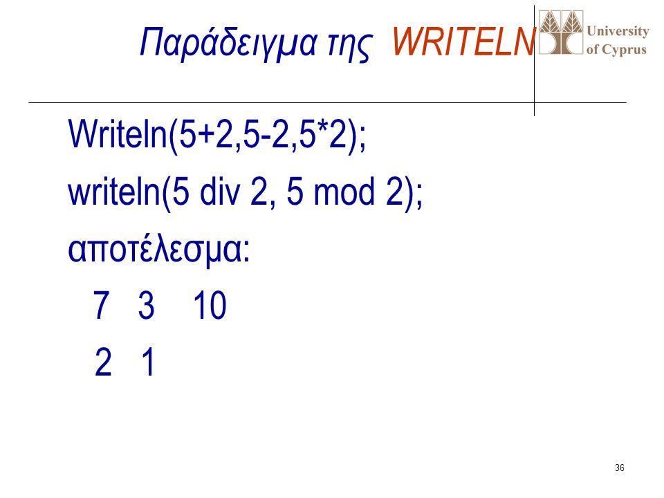 35 Η επόμενη εντολή εξόδου θα ξεκινήσει την εγγραφή δεδομένων στη νέα σειρά WRITELN(output,v1,v2,..vn) ή WRITELN(v1,v2,..vn); π.χ. WRITELN(x); WRITELN