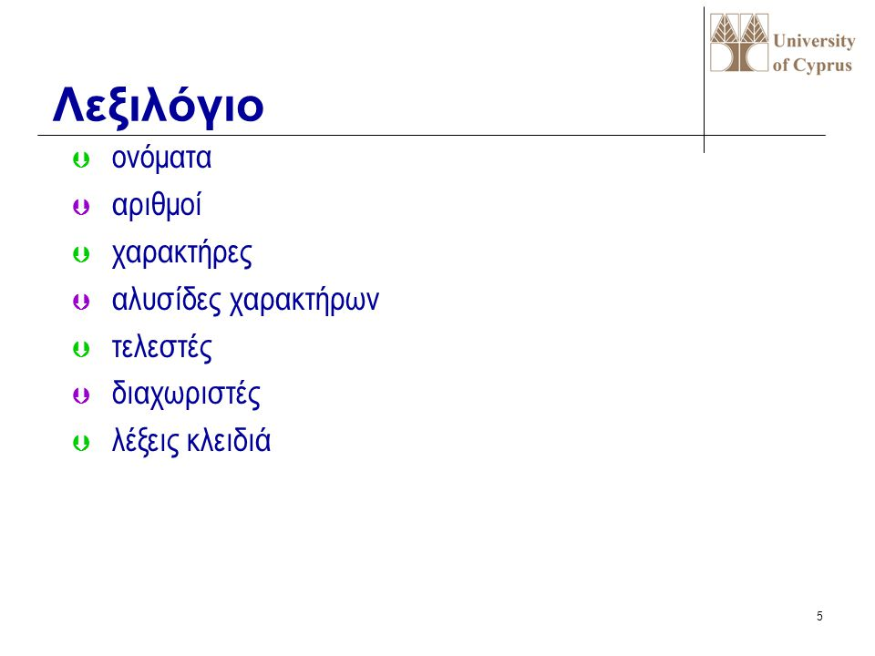 4 ΒΑΣΙΚΑ ΣΤΟΙΧΕΙΑ ΕΝΟΣ PASCAL ΠΡΟΓΡΑΜΜΑΤΟΣ Σύνολο χαρακτήρων  Γράμματα : a.. Z, A.. Z  Ψηφία : 0..9  Ειδικά σύμβολα: + - * / :,. ΄= ( ) ^.. { } [ ]