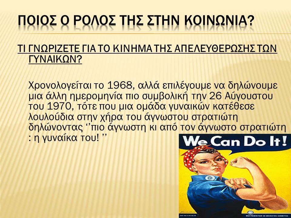 ΤΙ ΓΝΩΡΙΖΕΤΕ ΓΙΑ ΤΟ ΚΙΝΗΜΑ ΤΗΣ ΑΠΕΛΕΥΘΕΡΩΣΗΣ ΤΩΝ ΓΥΝΑΙΚΩΝ? Χρονολογείται το 1968, αλλά επιλέγουμε να δηλώνουμε μια άλλη ημερομηνία πιο συμβολική την 2