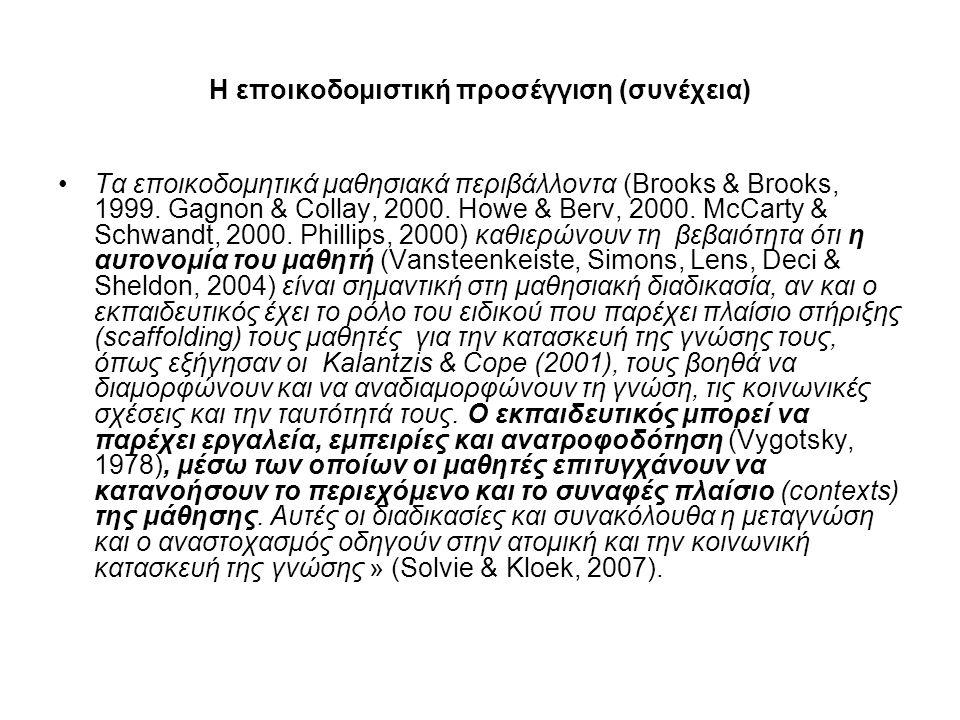 Η εποικοδομιστική προσέγγιση (συνέχεια) Τα εποικοδομητικά μαθησιακά περιβάλλοντα (Brooks & Brooks, 1999. Gagnon & Collay, 2000. Howe & Berv, 2000. McC