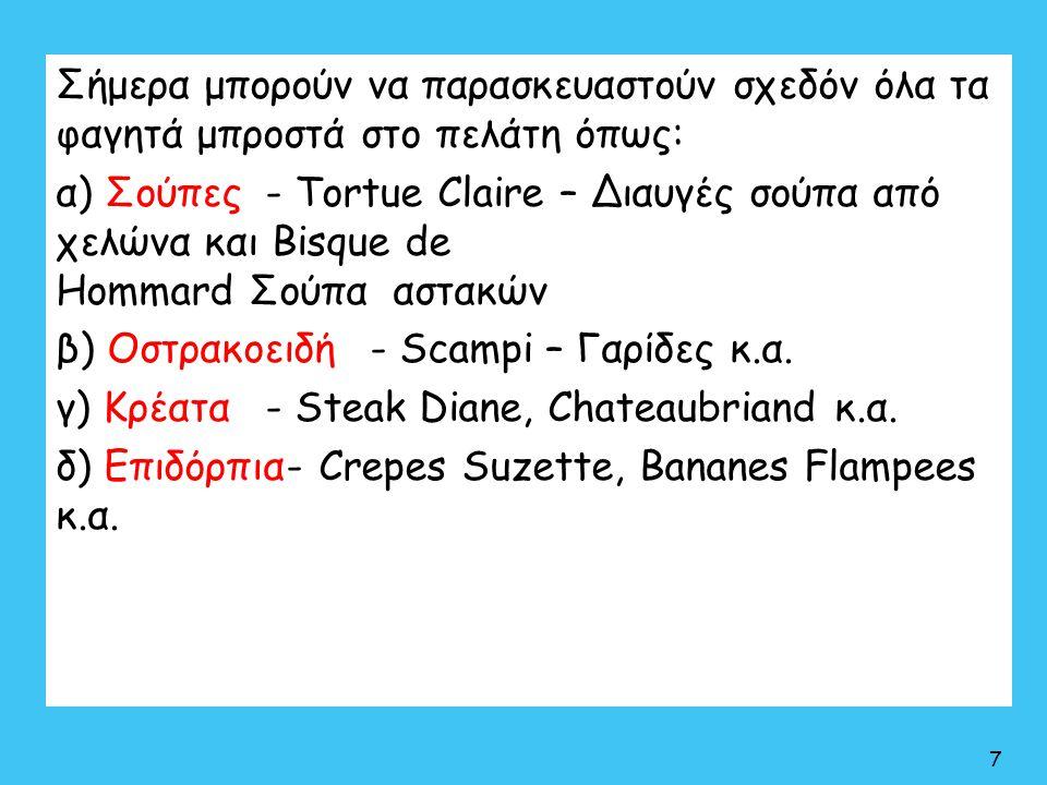 Σήμερα μπορούν να παρασκευαστούν σχεδόν όλα τα φαγητά μπροστά στο πελάτη όπως: α) Σούπες- Tortue Claire – Διαυγές σούπα από χελώνα και Bisque de Homma