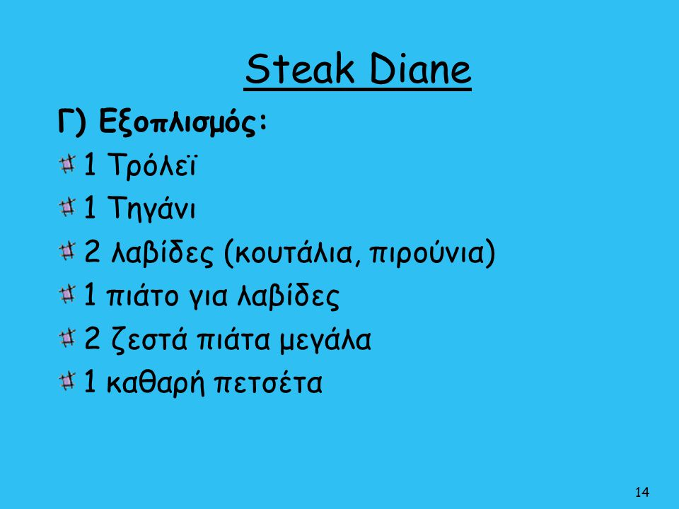 Steak Diane Γ) Εξοπλισμός: 1 Τρόλεϊ 1 Τηγάνι 2 λαβίδες (κουτάλια, πιρούνια) 1 πιάτο για λαβίδες 2 ζεστά πιάτα μεγάλα 1 καθαρή πετσέτα 14