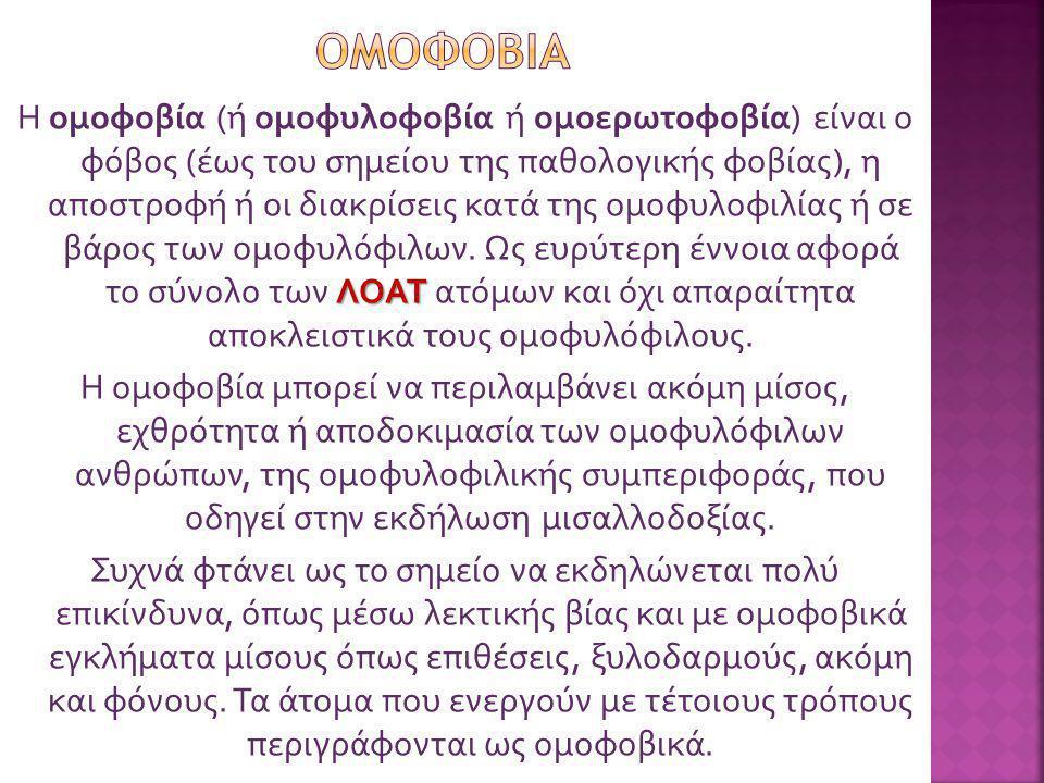 ΛΟΑΤ Η ομοφοβία (ή ομοφυλοφοβία ή ομοερωτοφοβία) είναι ο φόβος (έως του σημείου της παθολογικής φοβίας), η αποστροφή ή οι διακρίσεις κατά της ομοφυλοφ
