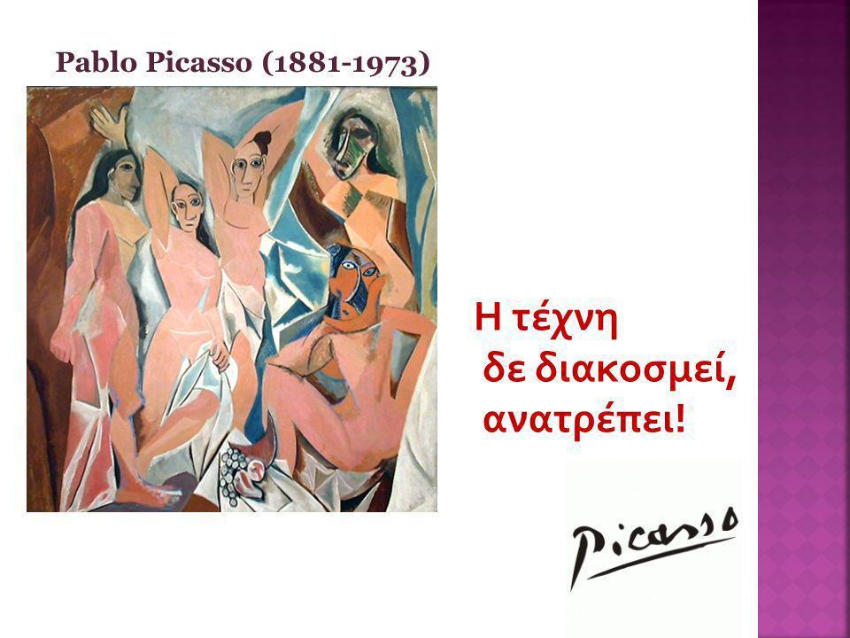 Pablo Picasso (1881-1973) Η τέχνη δε διακοσμεί, ανατρέπει!