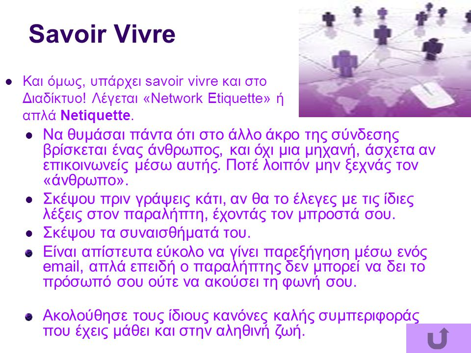 Savoir Vivre Και όμως, υπάρχει savoir vivre και στο Διαδίκτυο! Λέγεται «Network Etiquette» ή απλά Netiquette. Να θυμάσαι πάντα ότι στο άλλο άκρο της σ