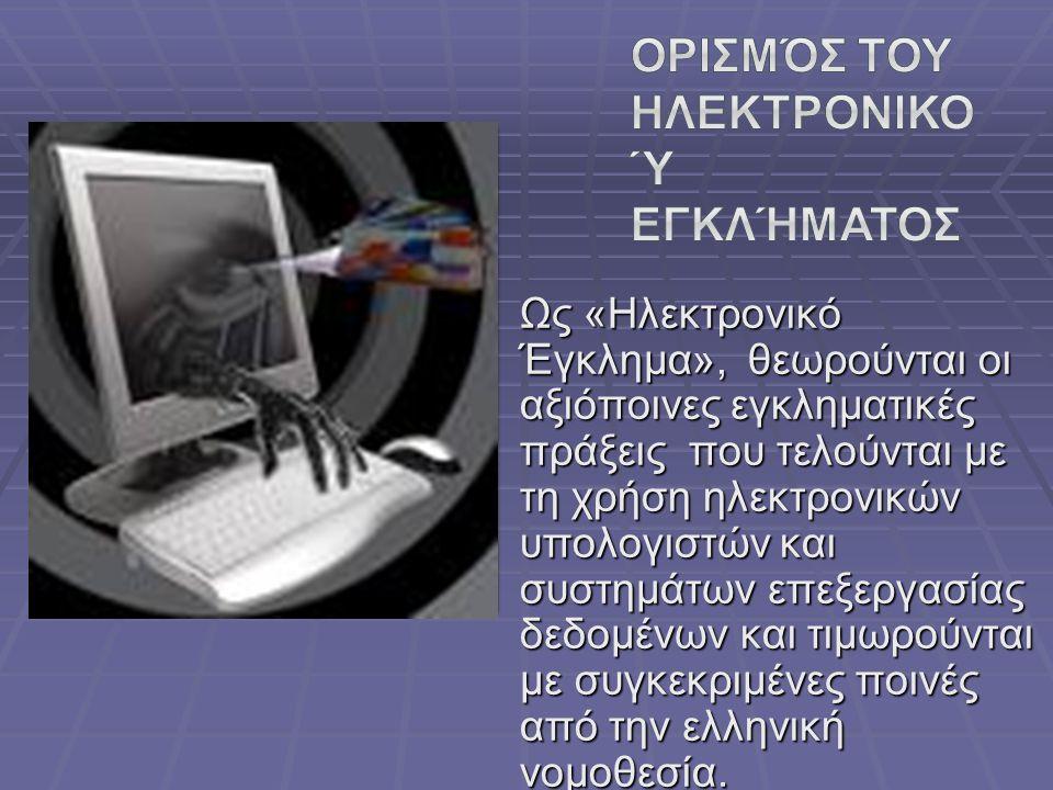 Ως «Hλεκτρονικό Έγκλημα», θεωρούνται οι αξιόποινες εγκληματικές πράξεις που τελούνται με τη χρήση ηλεκτρονικών υπολογιστών και συστημάτων επεξεργασίας