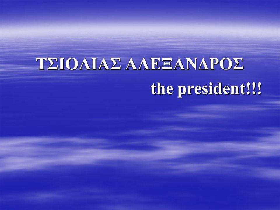ΤΣΙΟΛΙΑΣ ΑΛΕΞΑΝΔΡΟΣ the president!!! the president!!!