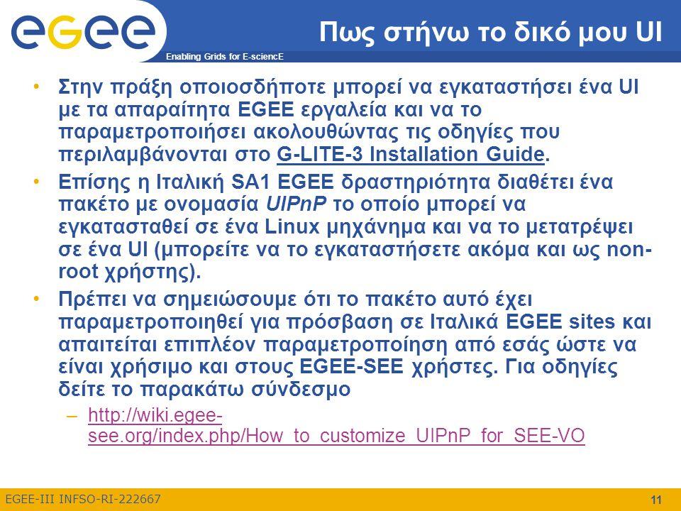 Enabling Grids for E-sciencE EGEE-III INFSO-RI-222667 11 Πως στήνω το δικό μου UI Στην πράξη οποιοσδήποτε μπορεί να εγκαταστήσει ένα UI με τα απαραίτη