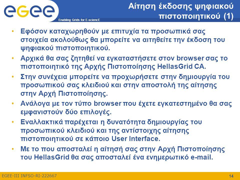 Enabling Grids for E-sciencE EGEE-III INFSO-RI-222667 14 Αίτηση έκδοσης ψηφιακού πιστοποιητικού (1) Εφόσον καταχωρηθούν με επιτυχία τα προσωπικά σας στοιχεία ακολούθως θα μπορείτε να αιτηθείτε την έκδοση του ψηφιακού πιστοποιητικού.
