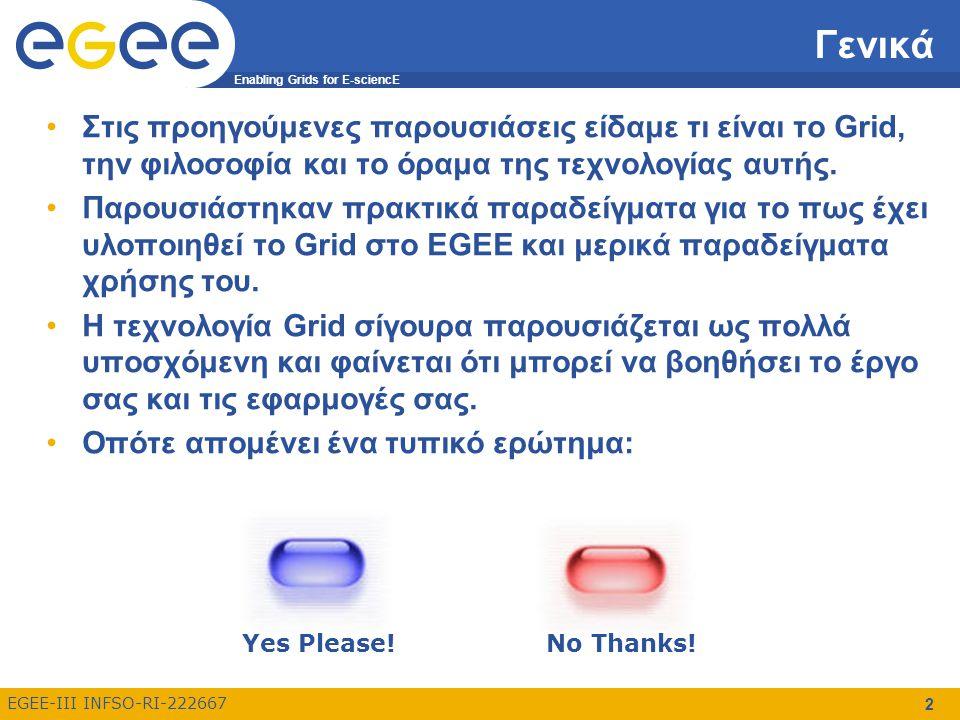 Enabling Grids for E-sciencE EGEE-III INFSO-RI-222667 2 Γενικά Στις προηγούμενες παρουσιάσεις είδαμε τι είναι το Grid, την φιλοσοφία και το όραμα της τεχνολογίας αυτής.