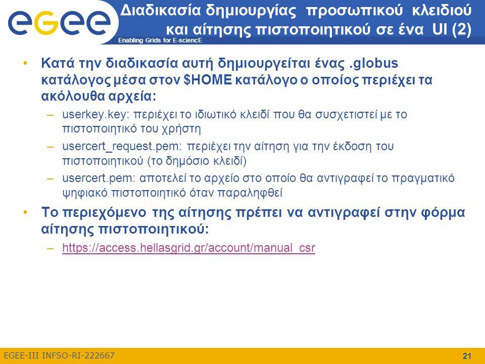 Enabling Grids for E-sciencE EGEE-III INFSO-RI-222667 21 Διαδικασία δημιουργίας προσωπικού κλειδιού και αίτησης πιστοποιητικού σε ένα UI (2) Κατά την διαδικασία αυτή δημιουργείται ένας.globus κατάλογος μέσα στον $HOME κατάλογο ο οποίος περιέχει τα ακόλουθα αρχεία: –userkey.key: περιέχει το ιδιωτικό κλειδί που θα συσχετιστεί με το πιστοποιητικό του χρήστη –usercert_request.pem: περιέχει την αίτηση για την έκδοση του πιστοποιητικού (το δημόσιο κλειδί) –usercert.pem: αποτελεί το αρχείο στο οποίο θα αντιγραφεί το πραγματικό ψηφιακό πιστοποιητικό όταν παραληφθεί Το περιεχόμενο της αίτησης πρέπει να αντιγραφεί στην φόρμα αίτησης πιστοποιητικού: –https://access.hellasgrid.gr/account/manual_csrhttps://access.hellasgrid.gr/account/manual_csr
