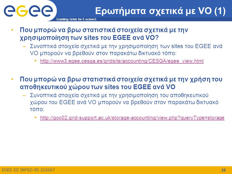 Enabling Grids for E-sciencE EGEE-III INFSO-RI-222667 35 Ερωτήματα σχετικά με VO (1) Που μπορώ να βρω στατιστικά στοιχεία σχετικά με την χρησιμοποίηση