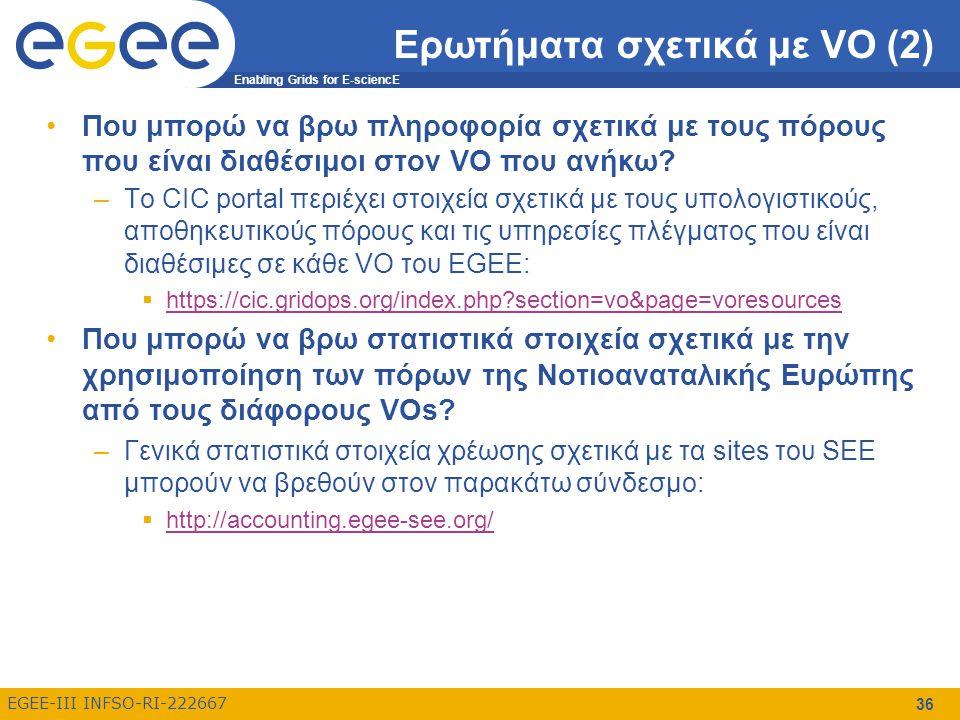 Enabling Grids for E-sciencE EGEE-III INFSO-RI-222667 36 Ερωτήματα σχετικά με VO (2) Που μπορώ να βρω πληροφορία σχετικά με τους πόρους που είναι διαθέσιμοι στον VO που ανήκω.