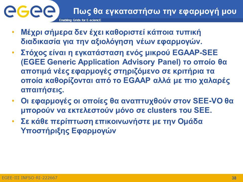 Enabling Grids for E-sciencE EGEE-III INFSO-RI-222667 38 Πως θα εγκαταστήσω την εφαρμογή μου Μέχρι σήμερα δεν έχει καθοριστεί κάποια τυπική διαδικασία για την αξιολόγηση νέων εφαρμογών.