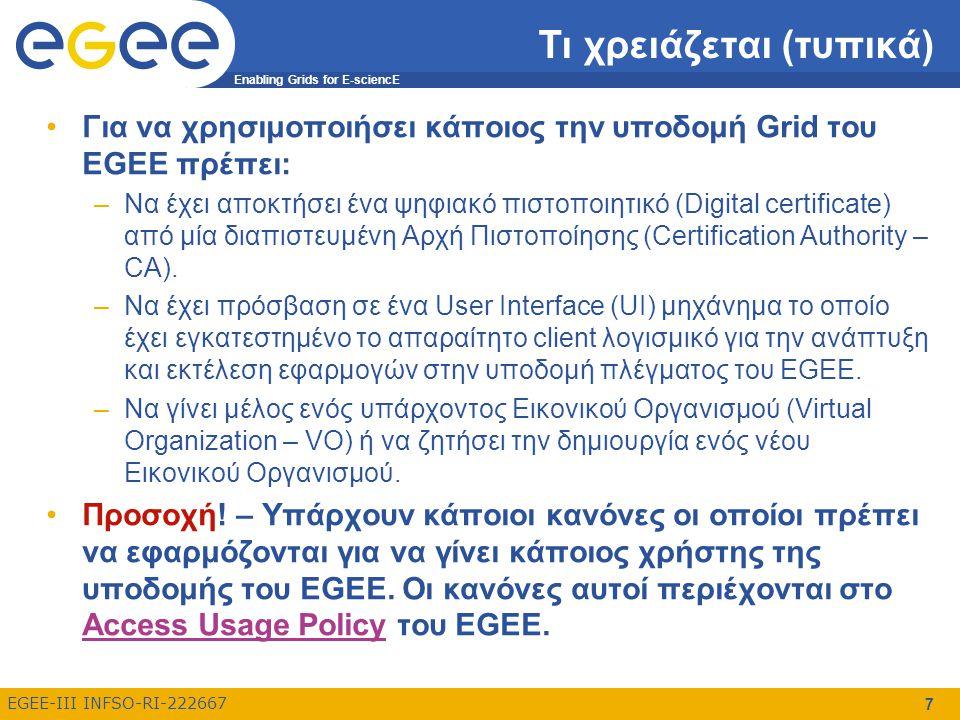 Enabling Grids for E-sciencE EGEE-III INFSO-RI-222667 7 Τι χρειάζεται (τυπικά) Για να χρησιμοποιήσει κάποιος την υποδομή Grid του EGEE πρέπει: –Να έχε