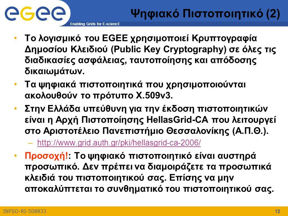 Enabling Grids for E-sciencE INFSO-RI-508833 12 Ψηφιακό Πιστοποιητικό (2) Το λογισμικό του EGEE χρησιμοποιεί Κρυπτογραφία Δημοσίου Κλειδιού (Public Key Cryptography) σε όλες τις διαδικασίες ασφάλειας, ταυτοποίησης και απόδοσης δικαιωμάτων.