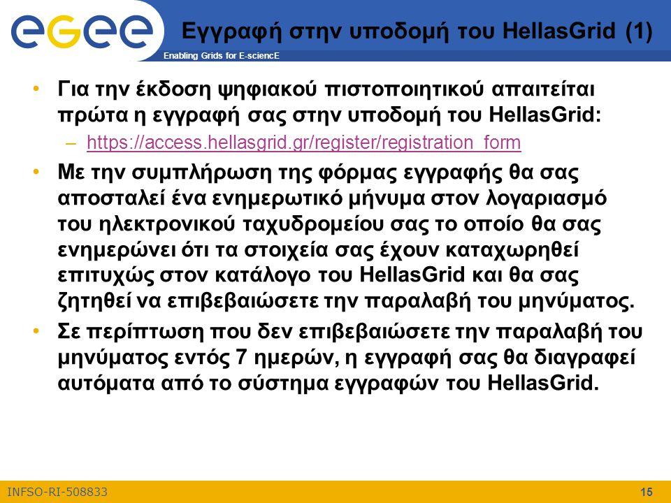 Enabling Grids for E-sciencE INFSO-RI-508833 15 Εγγραφή στην υποδομή του HellasGrid (1) Για την έκδοση ψηφιακού πιστοποιητικού απαιτείται πρώτα η εγγραφή σας στην υποδομή του HellasGrid: –https://access.hellasgrid.gr/register/registration_formhttps://access.hellasgrid.gr/register/registration_form Με την συμπλήρωση της φόρμας εγγραφής θα σας αποσταλεί ένα ενημερωτικό μήνυμα στον λογαριασμό του ηλεκτρονικού ταχυδρομείου σας το οποίο θα σας ενημερώνει ότι τα στοιχεία σας έχουν καταχωρηθεί επιτυχώς στον κατάλογο του HellasGrid και θα σας ζητηθεί να επιβεβαιώσετε την παραλαβή του μηνύματος.