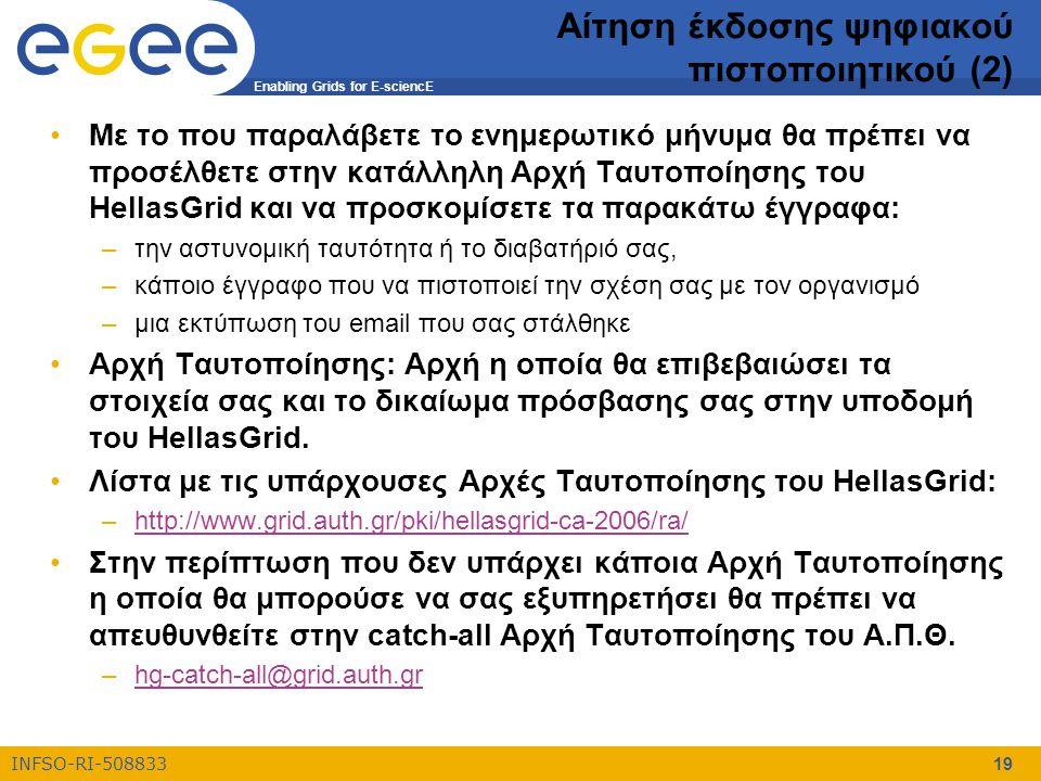 Enabling Grids for E-sciencE INFSO-RI-508833 19 Αίτηση έκδοσης ψηφιακού πιστοποιητικού (2) Με το που παραλάβετε το ενημερωτικό μήνυμα θα πρέπει να προσέλθετε στην κατάλληλη Αρχή Ταυτοποίησης του HellasGrid και να προσκομίσετε τα παρακάτω έγγραφα: –την αστυνομική ταυτότητα ή το διαβατήριό σας, –κάποιο έγγραφο που να πιστοποιεί την σχέση σας με τον οργανισμό –μια εκτύπωση του email που σας στάλθηκε Αρχή Ταυτοποίησης: Αρχή η οποία θα επιβεβαιώσει τα στοιχεία σας και το δικαίωμα πρόσβασης σας στην υποδομή του HellasGrid.