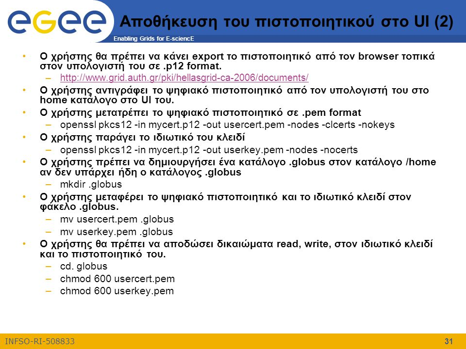 Enabling Grids for E-sciencE INFSO-RI-508833 31 Αποθήκευση του πιστοποιητικού στο UI (2) Ο χρήστης θα πρέπει να κάνει export το πιστοποιητικό από τον browser τοπικά στον υπολογιστή του σε.p12 format.