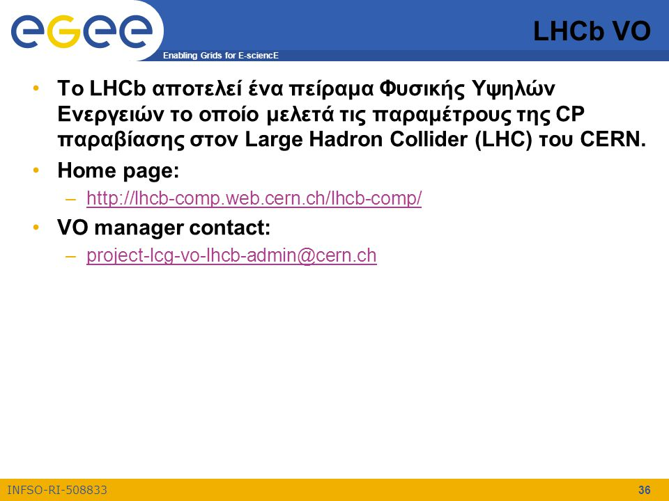 Enabling Grids for E-sciencE INFSO-RI-508833 36 LHCb VO Το LHCb αποτελεί ένα πείραμα Φυσικής Υψηλών Ενεργειών το οποίο μελετά τις παραμέτρους της CP παραβίασης στον Large Hadron Collider (LHC) του CERN.