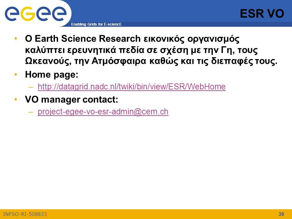 Enabling Grids for E-sciencE INFSO-RI-508833 39 ESR VO Ο Earth Science Research εικονικός οργανισμός καλύπτει ερευνητικά πεδία σε σχέση με την Γη, τους Ωκεανούς, την Ατμόσφαιρα καθώς και τις διεπαφές τους.