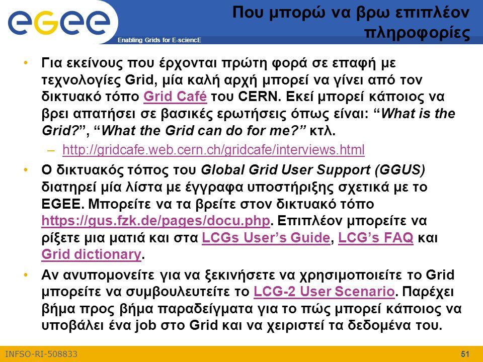 Enabling Grids for E-sciencE INFSO-RI-508833 51 Που μπορώ να βρω επιπλέον πληροφορίες Για εκείνους που έρχονται πρώτη φορά σε επαφή με τεχνολογίες Grid, μία καλή αρχή μπορεί να γίνει από τον δικτυακό τόπο Grid Café του CERN.