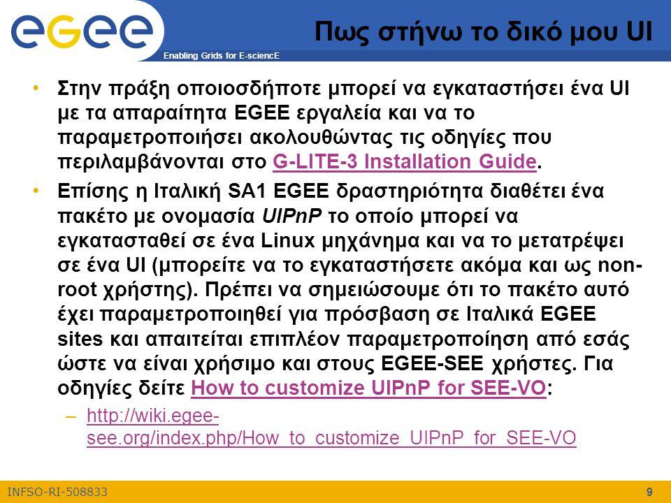 Enabling Grids for E-sciencE INFSO-RI-508833 9 Πως στήνω το δικό μου UI Στην πράξη οποιοσδήποτε μπορεί να εγκαταστήσει ένα UI με τα απαραίτητα EGEE εργαλεία και να το παραμετροποιήσει ακολουθώντας τις οδηγίες που περιλαμβάνονται στο G-LITE-3 Installation Guide.