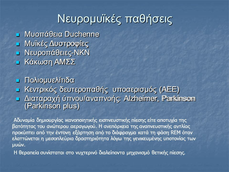 Νευρομυϊκές παθήσεις Μυοπάθεια Duchenne Μυοπάθεια Duchenne Μυϊκές Δυστροφίες Μυϊκές Δυστροφίες Νευροπάθειες-ΝΚΝ Νευροπάθειες-ΝΚΝ Κάκωση ΑΜΣΣ Κάκωση ΑΜΣΣ Πολιομυελίτιδα Πολιομυελίτιδα Κεντρικός δευτεροπαθής υποαερισμός (ΑΕΕ) Κεντρικός δευτεροπαθής υποαερισμός (ΑΕΕ) Διαταραχή ύπνου/αναπνοής: Alzheimer, Parkinson (Parkinson plus) Διαταραχή ύπνου/αναπνοής: Alzheimer, Parkinson (Parkinson plus) Αδυναμία δημιουργίας ικανοποιητικής εισπνευστικής πίεσης είτε αποτυχία της βατότητας του ανώτερου αεραγωγού.