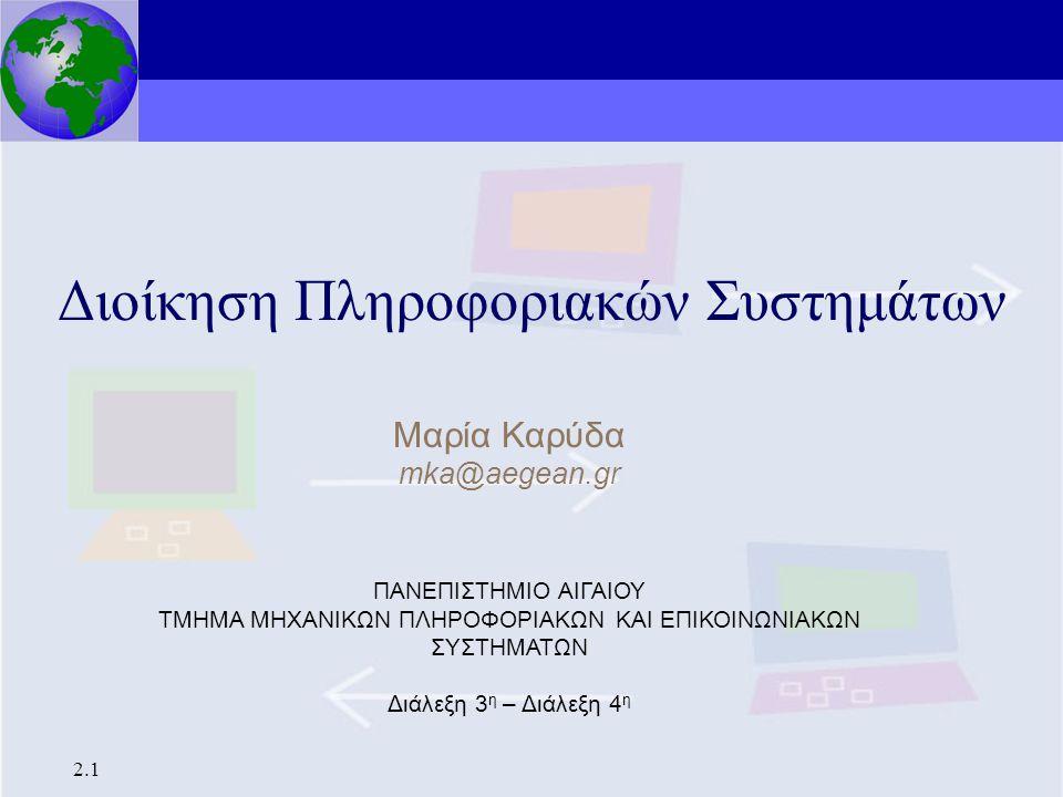 Διοίκηση Πληροφοριακών Συστημάτων 2.1 Διοίκηση Πληροφοριακών Συστημάτων Μαρία Καρύδα mka@aegean.gr ΠΑΝΕΠΙΣΤΗΜΙΟ ΑΙΓΑΙΟΥ ΤΜΗΜΑ ΜΗΧΑΝΙΚΩΝ ΠΛΗΡΟΦΟΡΙΑΚΩΝ