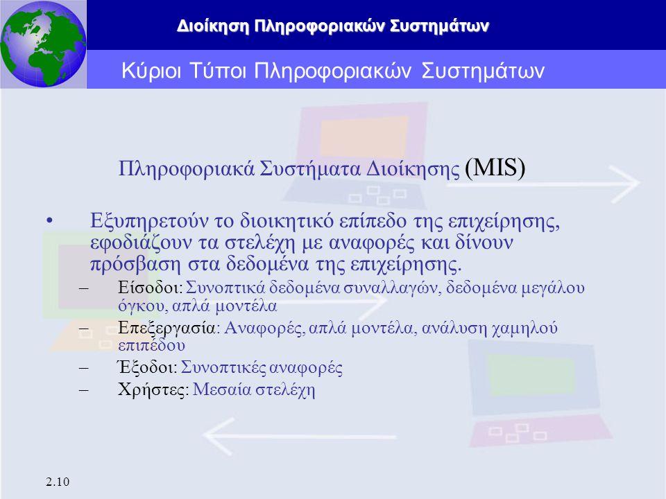 Διοίκηση Πληροφοριακών Συστημάτων 2.10 Κύριοι Τύποι Πληροφοριακών Συστημάτων Πληροφοριακά Συστήματα Διοίκησης (MIS) Εξυπηρετούν το διοικητικό επίπεδο