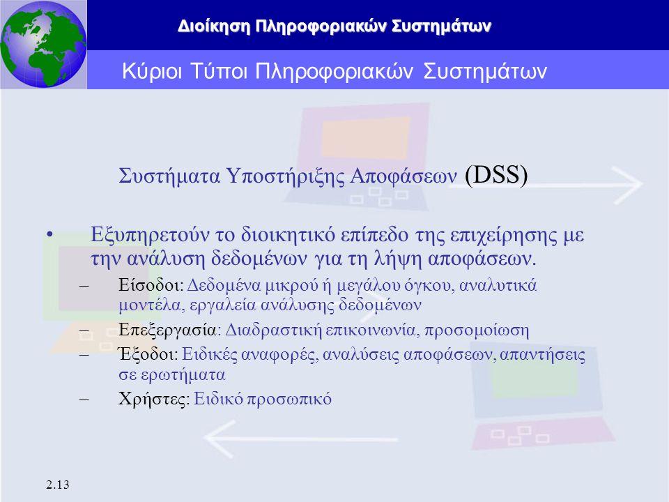 Διοίκηση Πληροφοριακών Συστημάτων 2.13 Κύριοι Τύποι Πληροφοριακών Συστημάτων Συστήματα Υποστήριξης Αποφάσεων (DSS) Εξυπηρετούν το διοικητικό επίπεδο τ