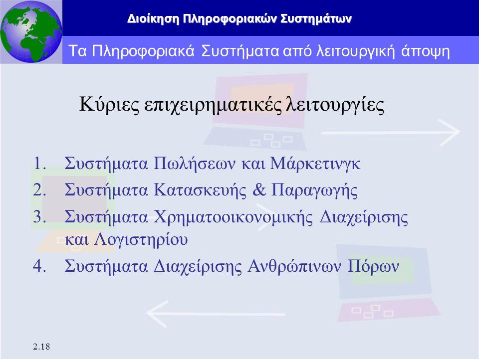 Διοίκηση Πληροφοριακών Συστημάτων 2.18 Τα Πληροφοριακά Συστήματα από λειτουργική άποψη Κύριες επιχειρηματικές λειτουργίες 1.Συστήματα Πωλήσεων και Μάρ