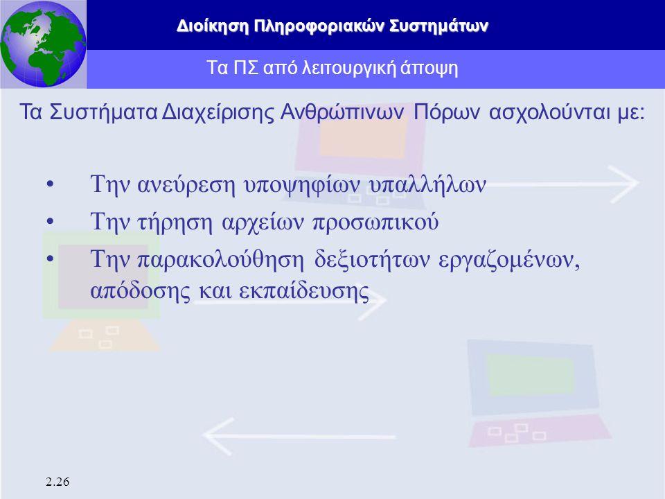 Διοίκηση Πληροφοριακών Συστημάτων 2.26 Τα ΠΣ από λειτουργική άποψη Την ανεύρεση υποψηφίων υπαλλήλων Την τήρηση αρχείων προσωπικού Την παρακολούθηση δε