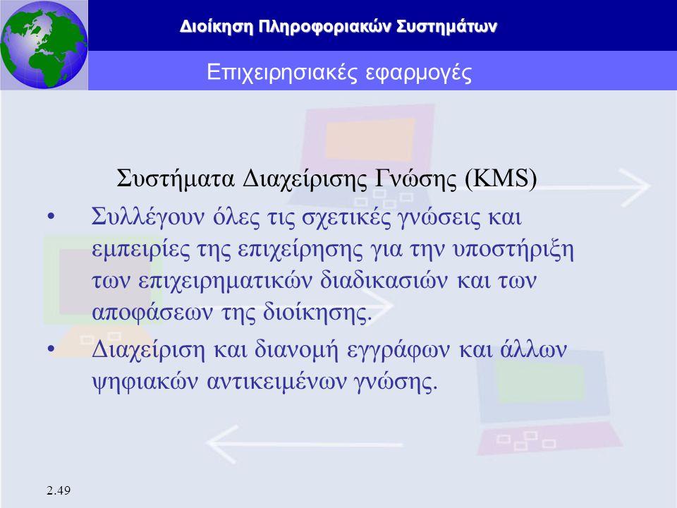 Διοίκηση Πληροφοριακών Συστημάτων 2.49 Επιχειρησιακές εφαρμογές Συστήματα Διαχείρισης Γνώσης (KMS) Συλλέγουν όλες τις σχετικές γνώσεις και εμπειρίες τ