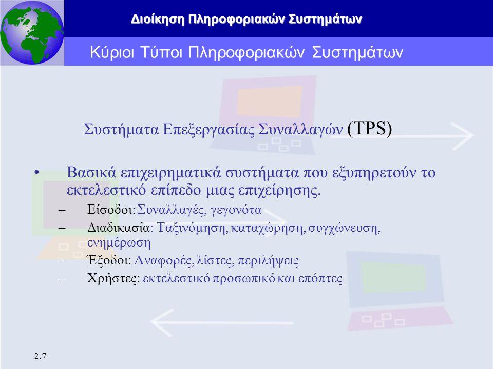 Διοίκηση Πληροφοριακών Συστημάτων 2.7 Κύριοι Τύποι Πληροφοριακών Συστημάτων Συστήματα Επεξεργασίας Συναλλαγών (TPS) Βασικά επιχειρηματικά συστήματα πο