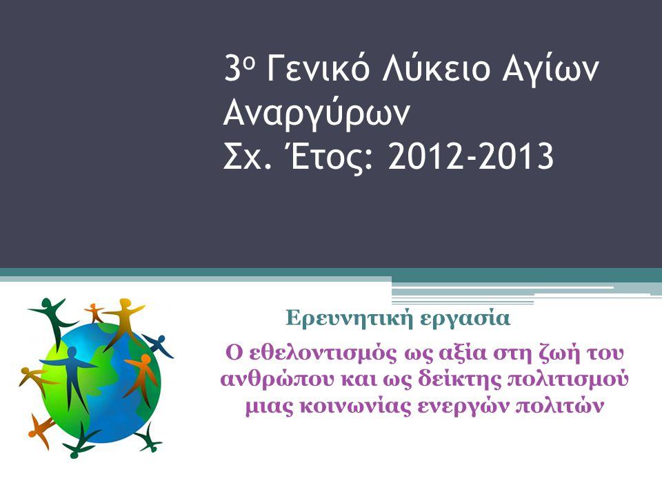 3 ο Γενικό Λύκειο Αγίων Αναργύρων Σχ. Έτος: 2012-2013 Ερευνητική εργασία Ο εθελοντισμός ως αξία στη ζωή του ανθρώπου και ως δείκτης πολιτισμού μιας κο
