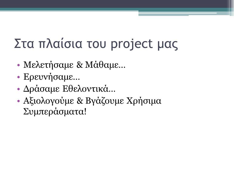 Στα πλαίσια του project μας Μελετήσαμε & Μάθαμε… Ερευνήσαμε… Δράσαμε Εθελοντικά… Αξιολογούμε & Βγάζουμε Χρήσιμα Συμπεράσματα!