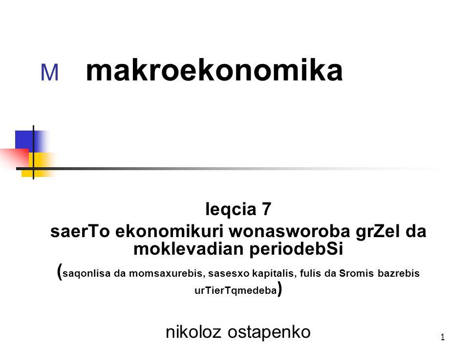 1 M makroekonomika leqcia 7 saerTo ekonomikuri wonasworoba grZel da moklevadian periodebSi ( saqonlisa da momsaxurebis, sasesxo kapitalis, fulis da Sr