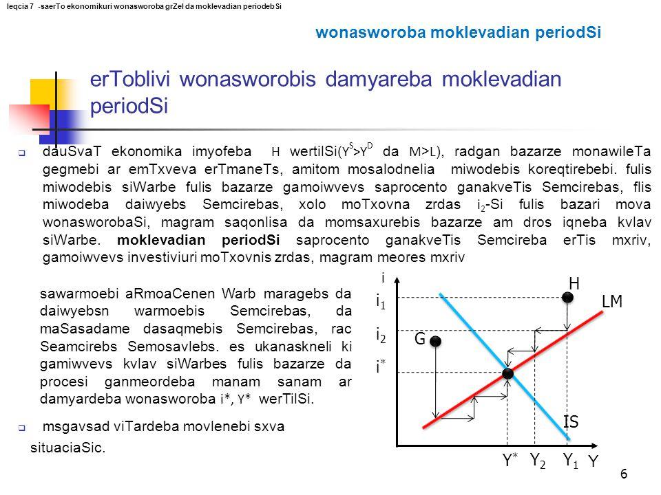 i Y i*i* Y*Y* IS LM 6 H G i1i1 Y1Y1 i2i2 Y2Y2  dauSvaT ekonomika imyofeba H wertilSi( Y S >Y D da M > L ), radgan bazarze monawileTa gegmebi ar emTxv