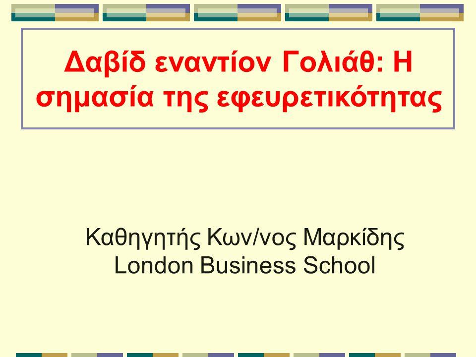 Δαβίδ εναντίον Γολιάθ: Η σημασία της εφευρετικότητας Καθηγητής Κων/νος Μαρκίδης London Business School